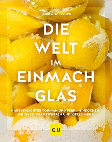 Die Welt im Einmachglas: Hausgemachtes von nah und fern – einkochen, einlegen, fermentieren und vieles mehr...